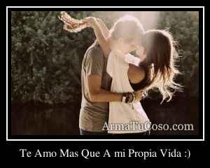 Te Amo Mas Que A mi Propia Vida :)