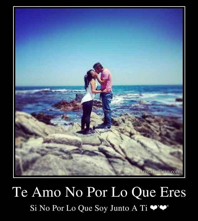 Te Amo No Por Lo Que Eres