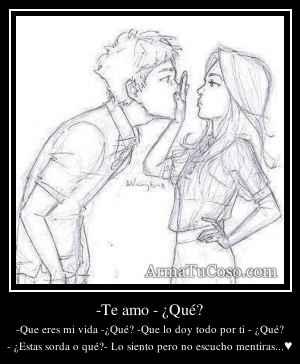 -Te amo - ¿Qué?