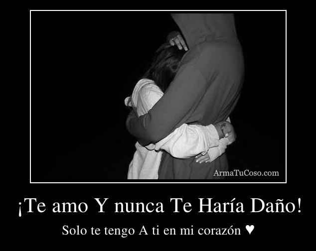 ¡Te amo Y nunca Te Haría Daño!