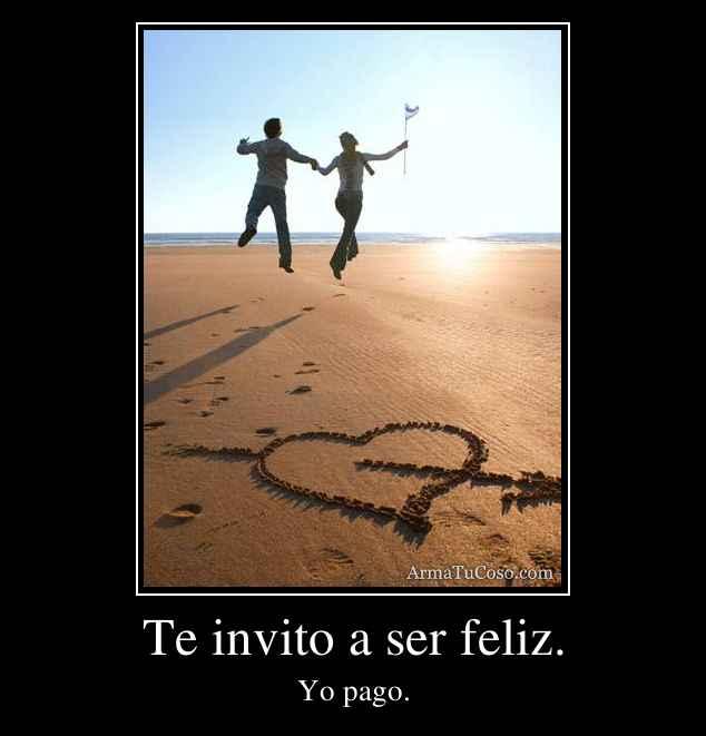 Te invito a ser feliz.