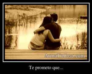 Te prometo que...