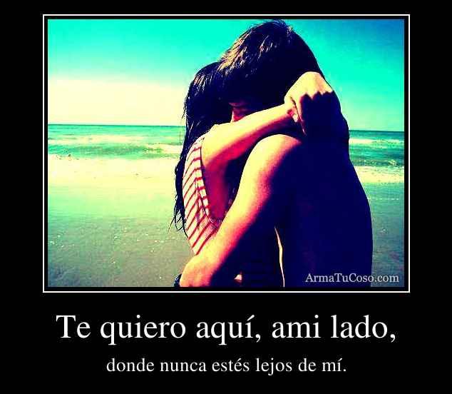 Te quiero aquí, ami lado,