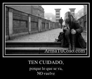 TEN CUIDADO,
