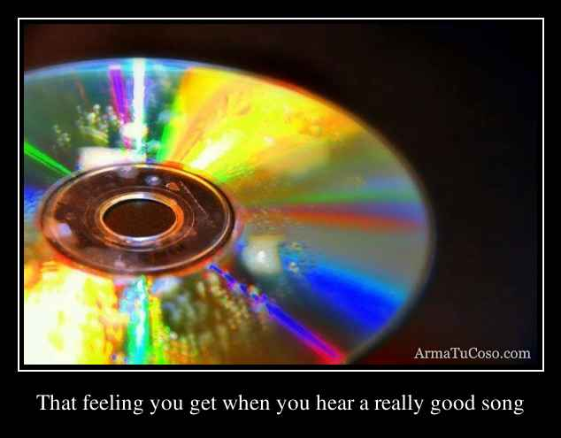 That feeling you get when you hear a really good song
