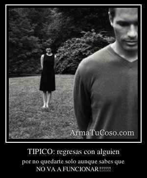 TIPICO: regresas con alguien