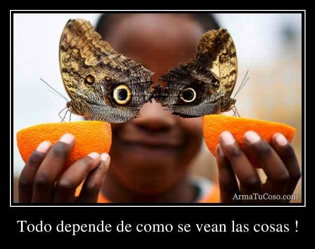 Todo depende de como se vean las cosas !