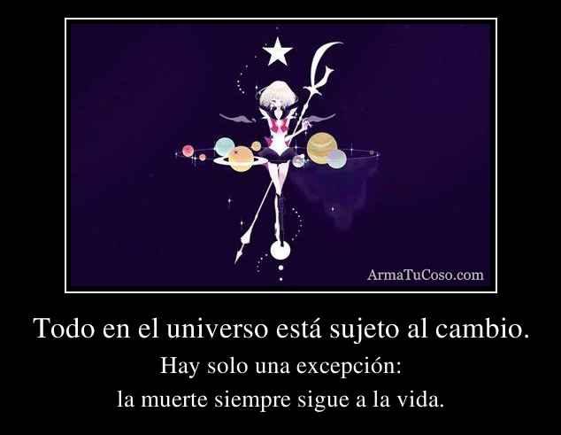 Todo en el universo está sujeto al cambio.