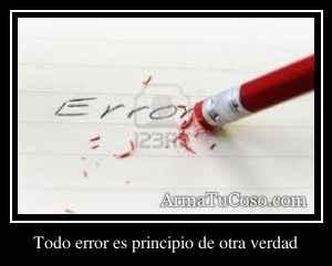 Todo error es principio de otra verdad