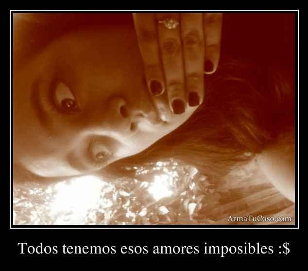 Todos tenemos esos amores imposibles :$
