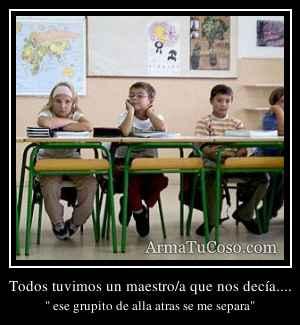 Todos tuvimos un maestro/a que nos decía....