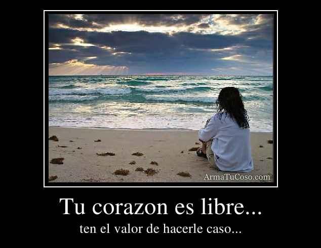 Tu corazon es libre...