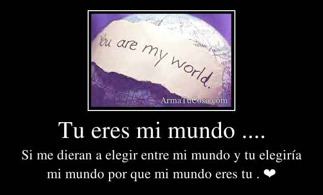 Tu eres mi mundo ....