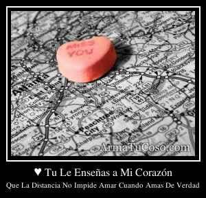 ♥ Tu Le Enseñas a Mi Corazón