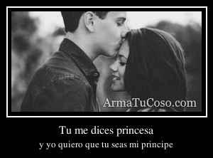 Tu me dices princesa