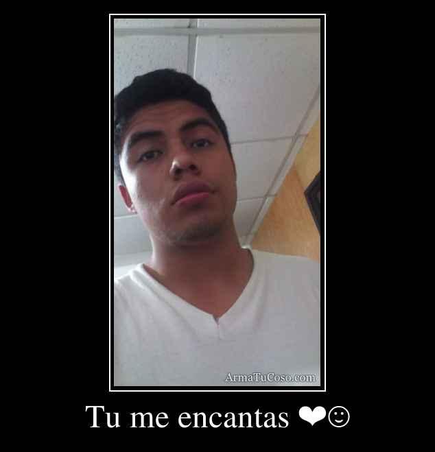 Tu me encantas ❤☺