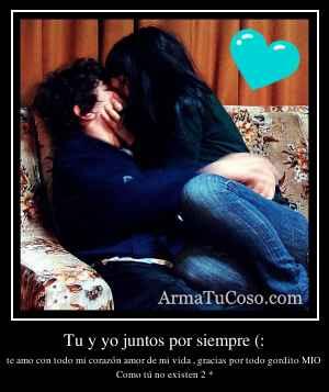 Tu y yo juntos por siempre (: