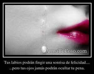 Tus labios podrán fingir una sonrisa de felicidad....
