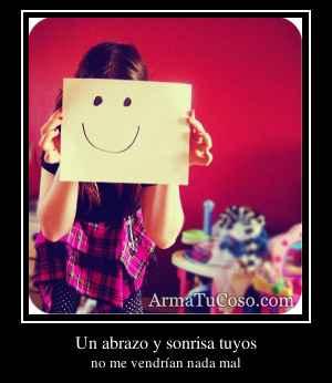 Un abrazo y sonrisa tuyos