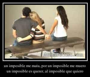 un imposible me mata, por un imposible me muero