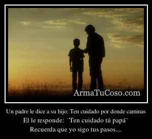 Un padre le dice a su hijo: Ten cuidado por donde caminas