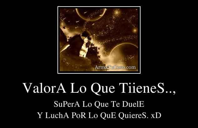 ValorA Lo Que TiieneS..,