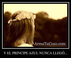 Y EL PRINCIPE AZUL NUNCA LLEGÓ...