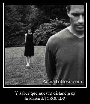 Y saber que nuestra distancia es