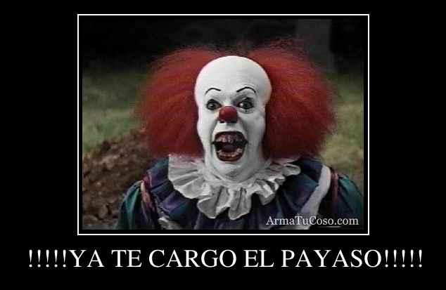 !!!!!YA TE CARGO EL PAYASO!!!!!