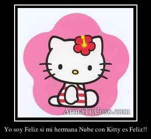 Yo soy Feliz si mi hermana Nube con Kitty es Feliz!!