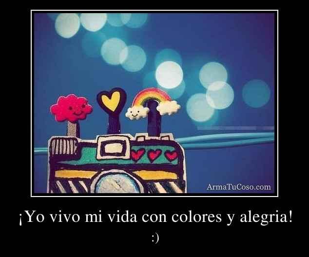 ¡Yo vivo mi vida con colores y alegria!